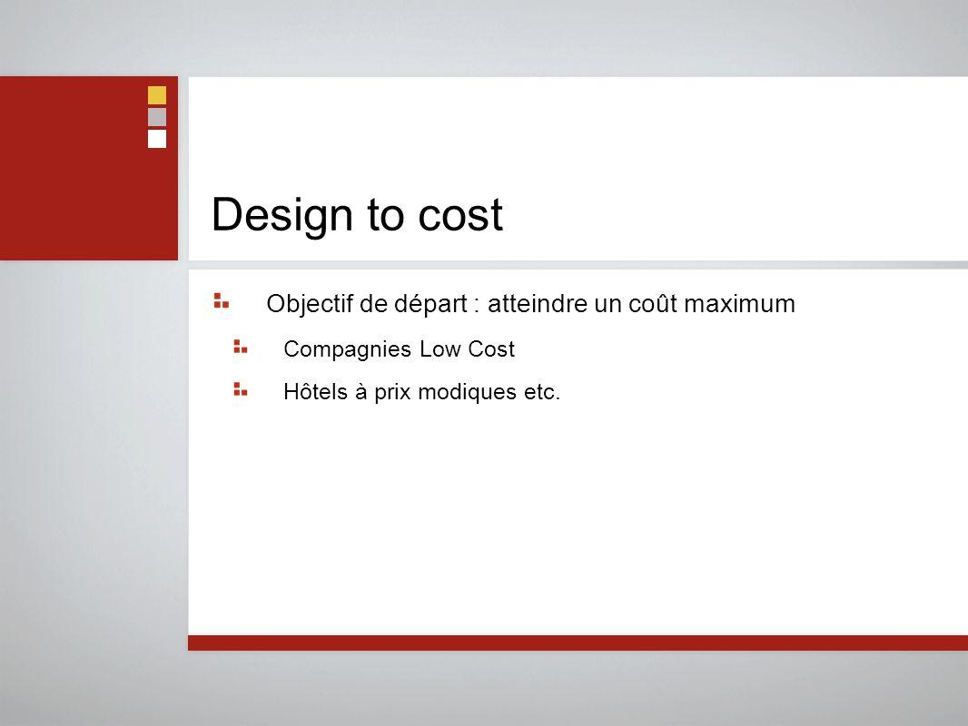 Design to cost Objectif de départ : atteindre un coût maximum