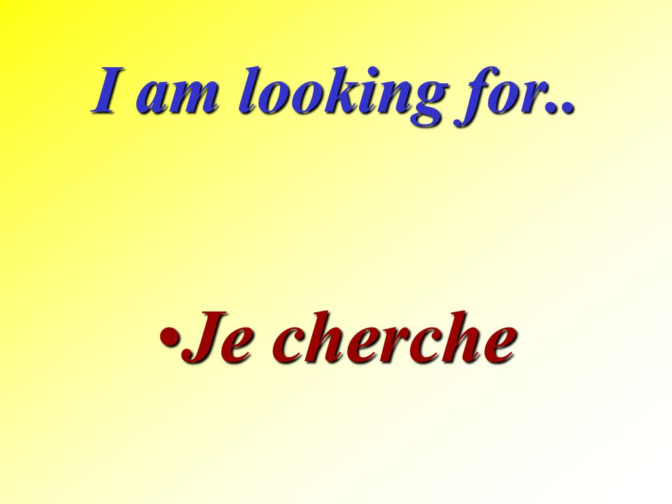 I am looking for.. Je cherche
