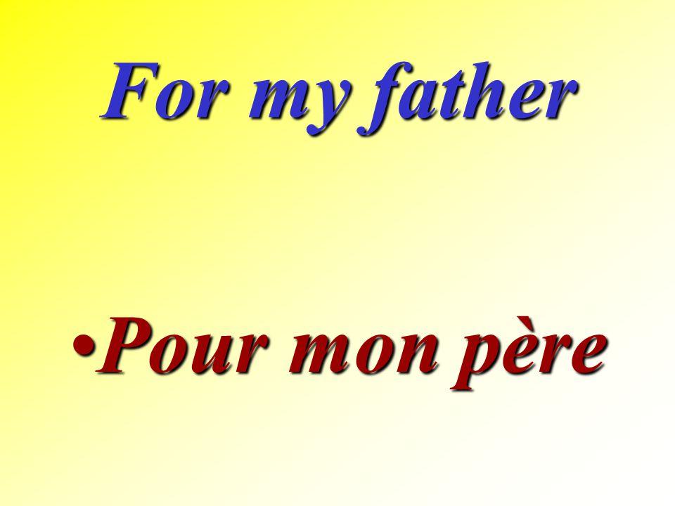 For my father Pour mon père