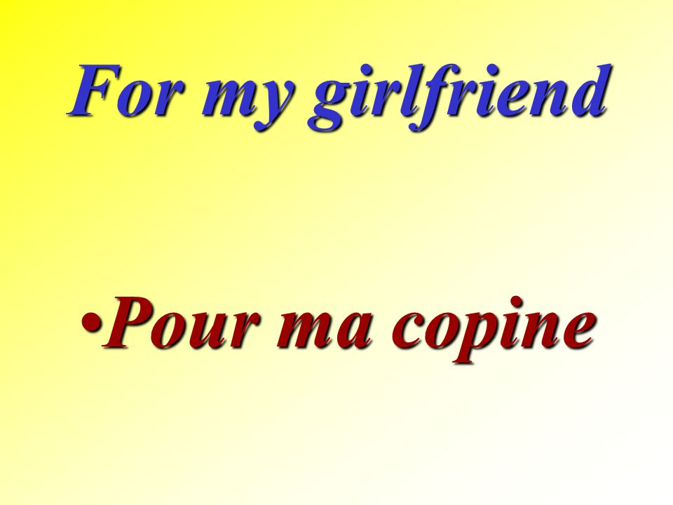 For my girlfriend Pour ma copine