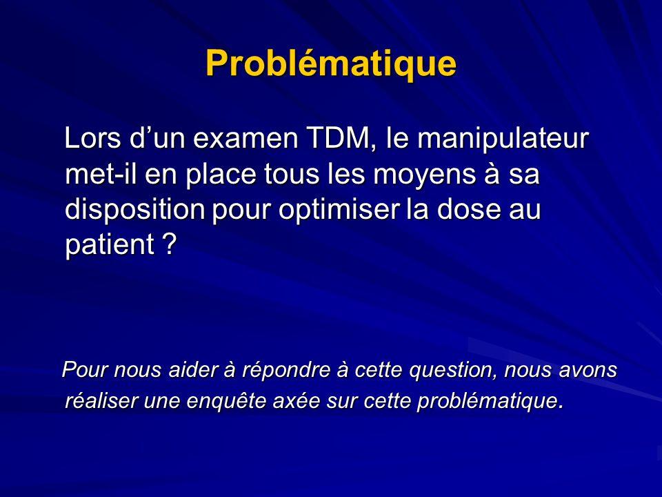 Problématique Lors d'un examen TDM, le manipulateur met-il en place tous les moyens à sa disposition pour optimiser la dose au patient