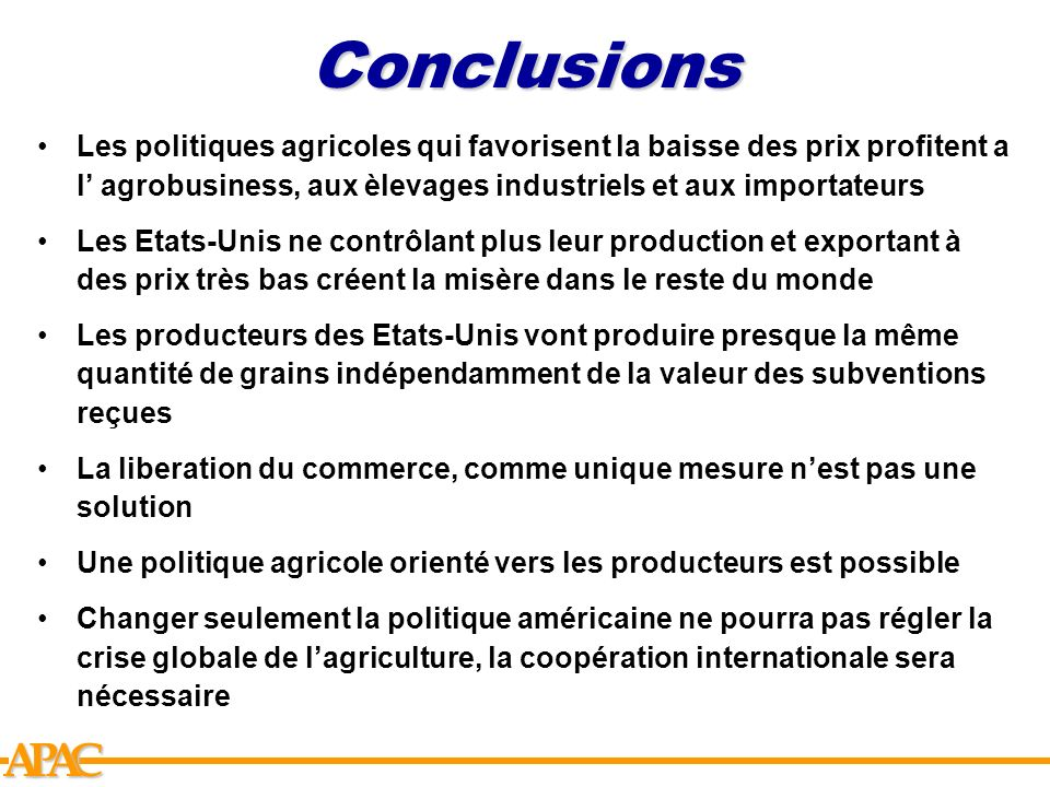 Conclusions Les politiques agricoles qui favorisent la baisse des prix profitent a l' agrobusiness, aux èlevages industriels et aux importateurs.