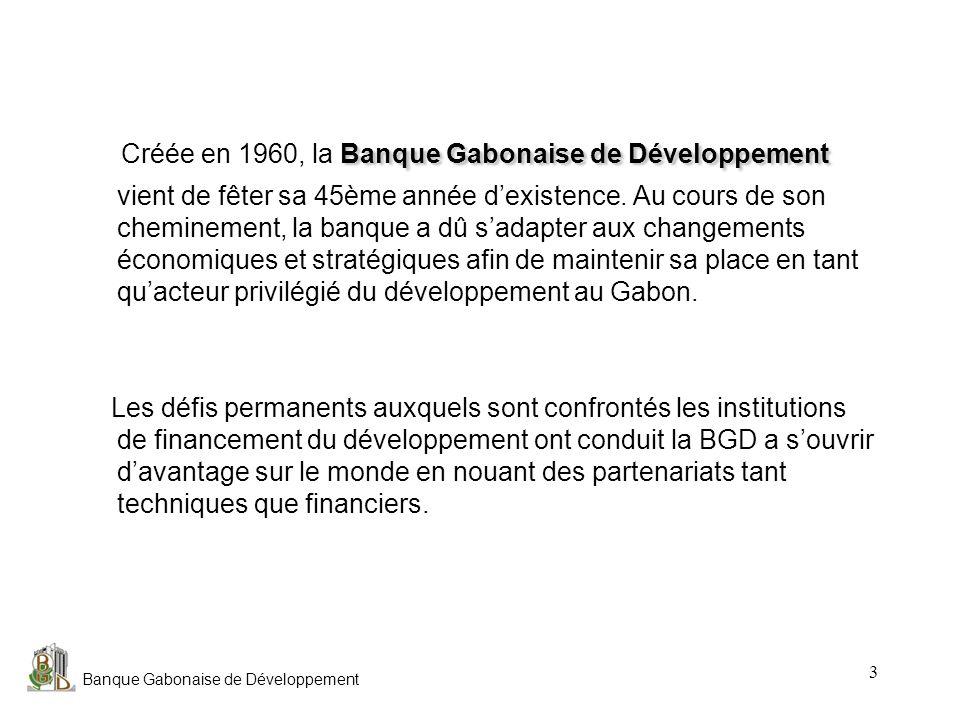 Créée en 1960, la Banque Gabonaise de Développement vient de fêter sa 45ème année d'existence. Au cours de son cheminement, la banque a dû s'adapter aux changements économiques et stratégiques afin de maintenir sa place en tant qu'acteur privilégié du développement au Gabon.