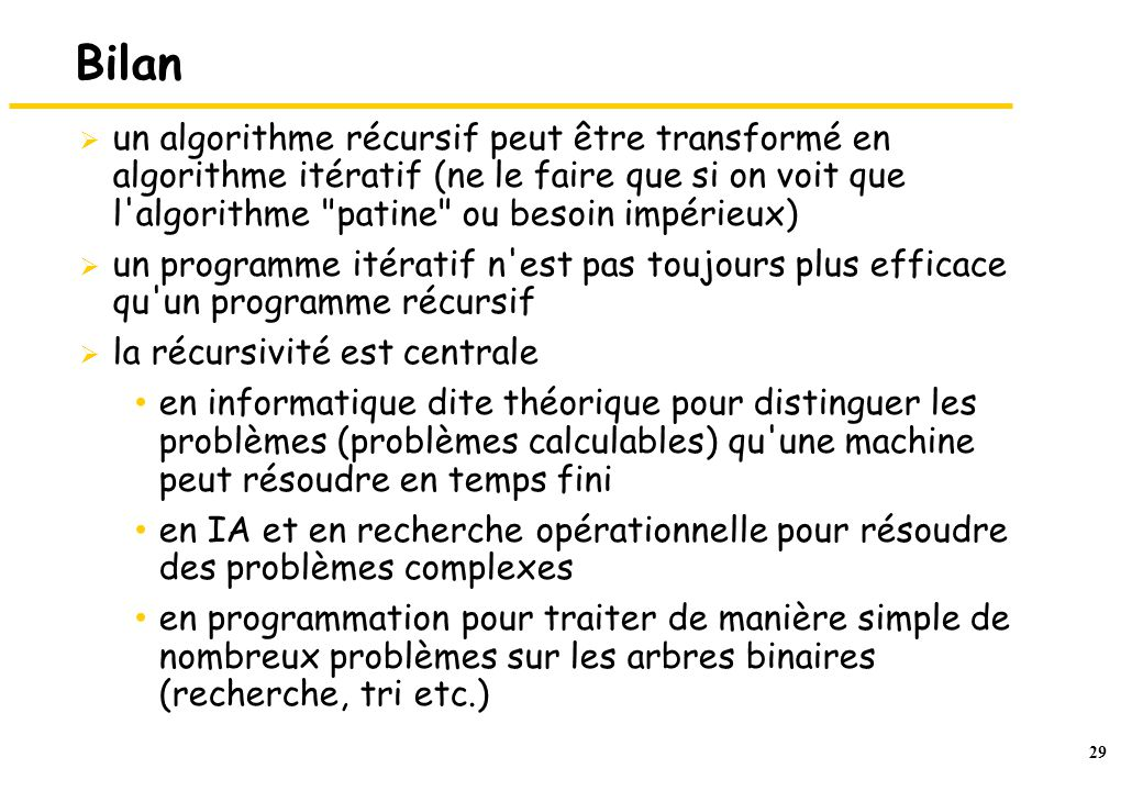 Bilan un algorithme récursif peut être transformé en algorithme itératif (ne le faire que si on voit que l algorithme patine ou besoin impérieux)