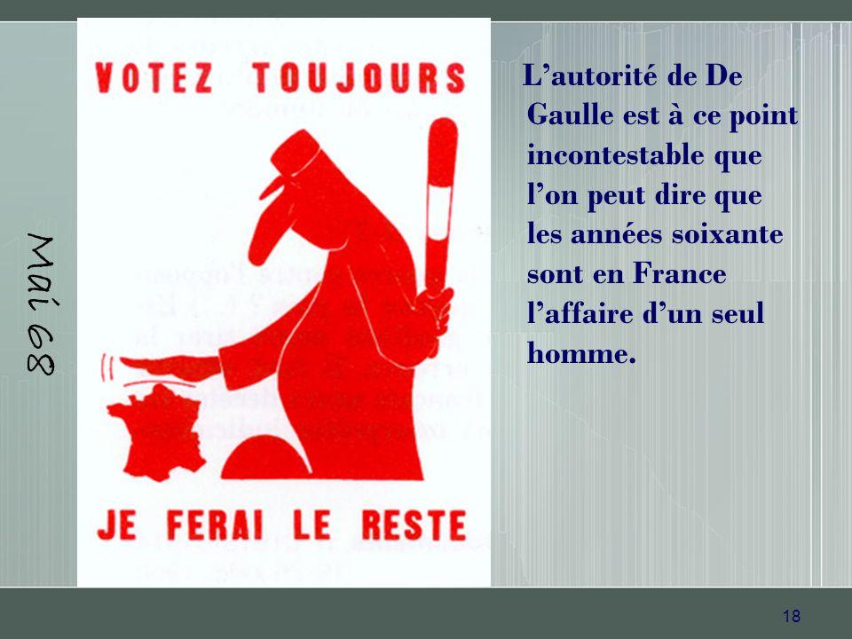 Mai 68 L'autorité de De Gaulle est à ce point incontestable que l'on peut dire que les années soixante sont en France l'affaire d'un seul homme.
