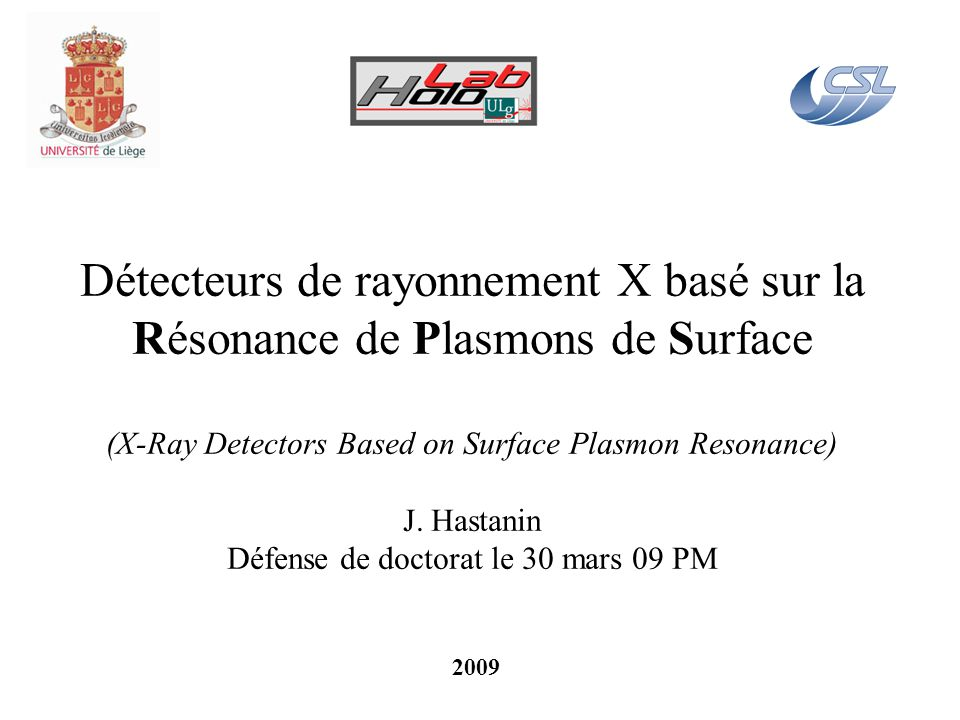 Détecteurs de rayonnement X basé sur la Résonance de Plasmons de Surface (X-Ray Detectors Based on Surface Plasmon Resonance) J. Hastanin Défense de doctorat le 30 mars 09 PM