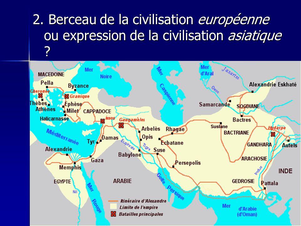 2. Berceau de la civilisation européenne ou expression de la civilisation asiatique
