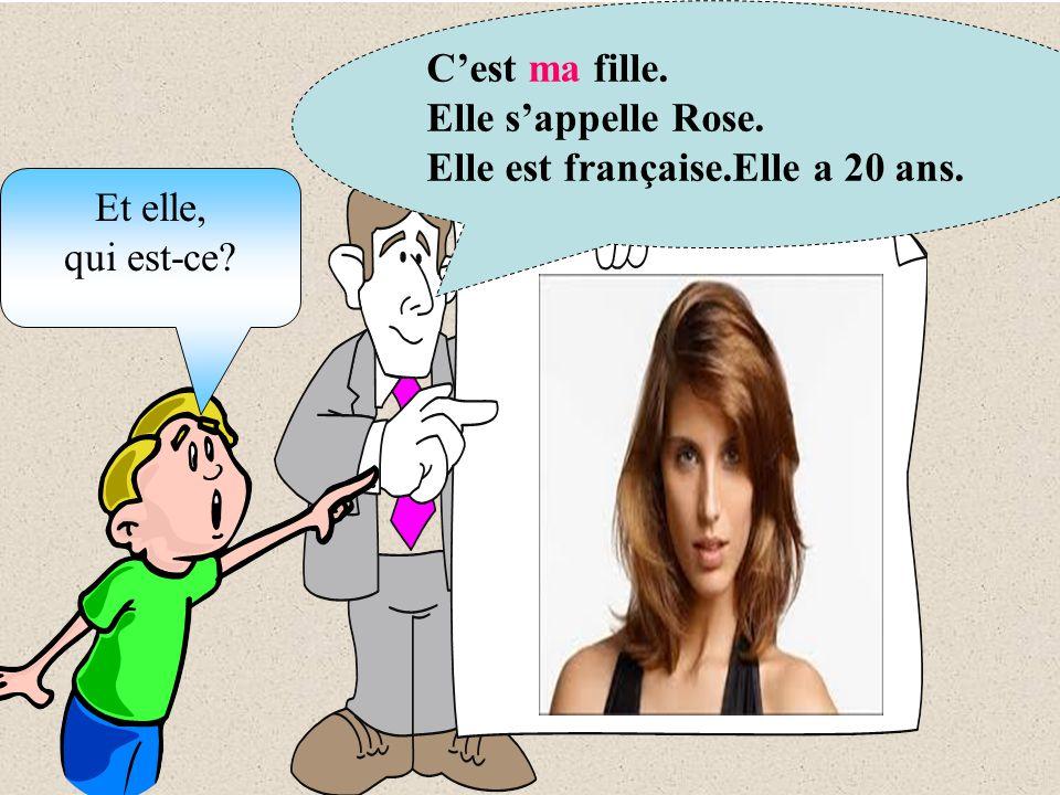 C'est ma fille. Elle s'appelle Rose. Elle est française.Elle a 20 ans. Et elle, qui est-ce
