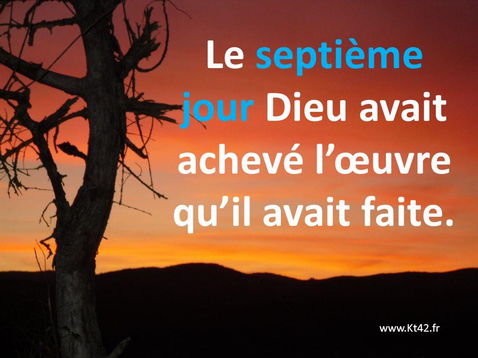 Le septième jour Dieu avait achevé l'œuvre qu'il avait faite.