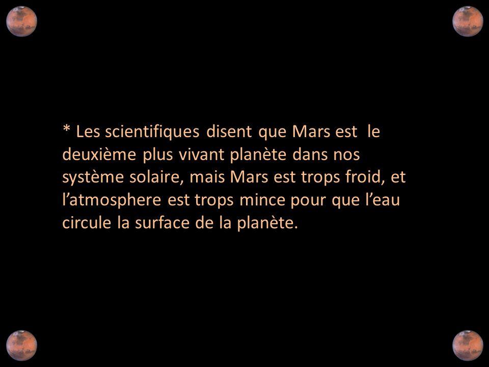 * Les scientifiques disent que Mars est le deuxième plus vivant planète dans nos système solaire, mais Mars est trops froid, et l'atmosphere est trops mince pour que l'eau circule la surface de la planète.