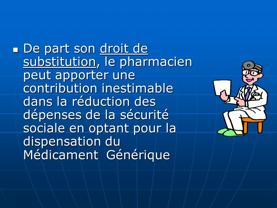 De part son droit de substitution, le pharmacien peut apporter une contribution inestimable dans la réduction des dépenses de la sécurité sociale en optant pour la dispensation du Médicament Générique