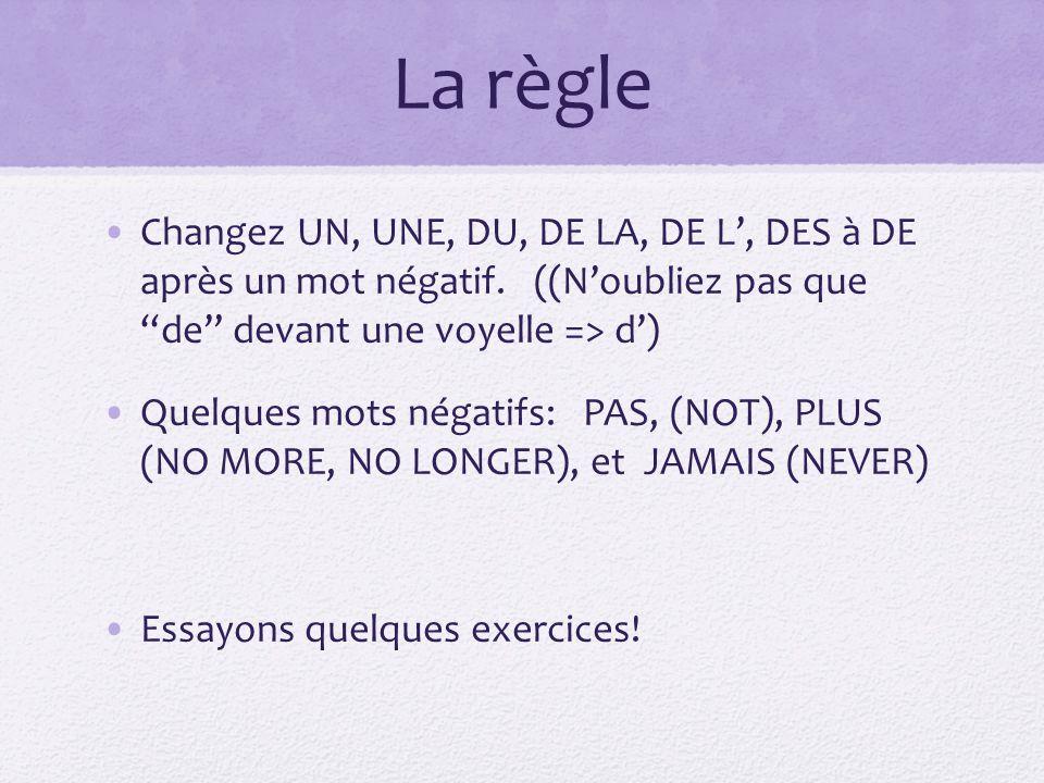La règle Changez UN, UNE, DU, DE LA, DE L', DES à DE après un mot négatif. ((N'oubliez pas que de devant une voyelle => d')