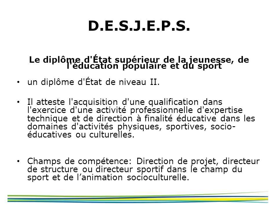 D.E.S.J.E.P.S. Le diplôme d État supérieur de la jeunesse, de l éducation populaire et du sport. un diplôme d État de niveau II.