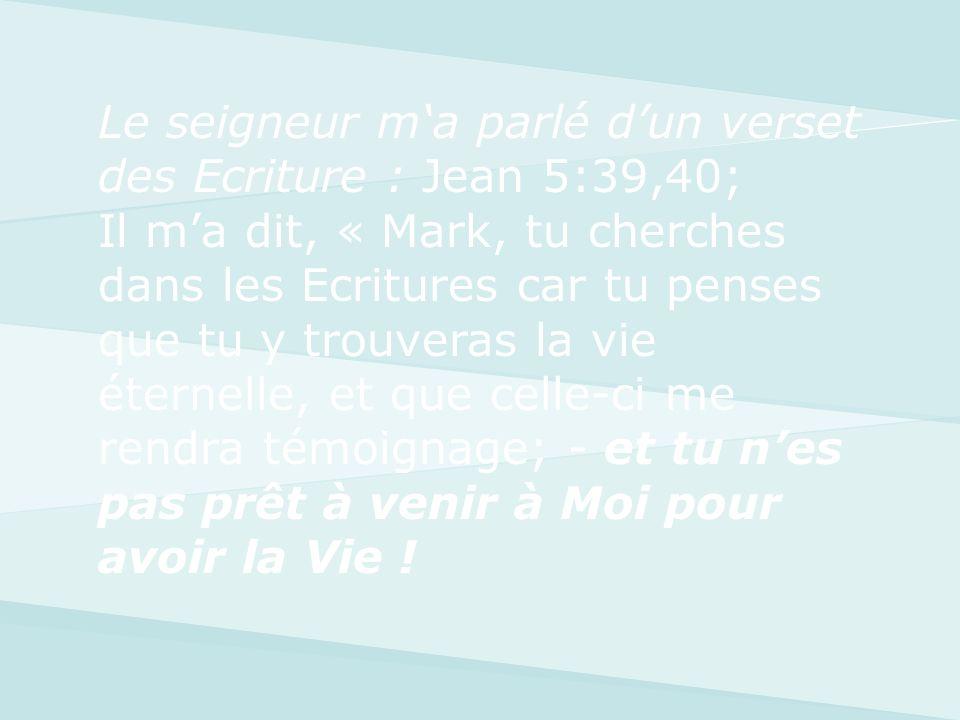 Le seigneur m'a parlé d'un verset des Ecriture : Jean 5:39,40; Il m'a dit, « Mark, tu cherches dans les Ecritures car tu penses que tu y trouveras la vie éternelle, et que celle-ci me rendra témoignage; - et tu n'es pas prêt à venir à Moi pour avoir la Vie !