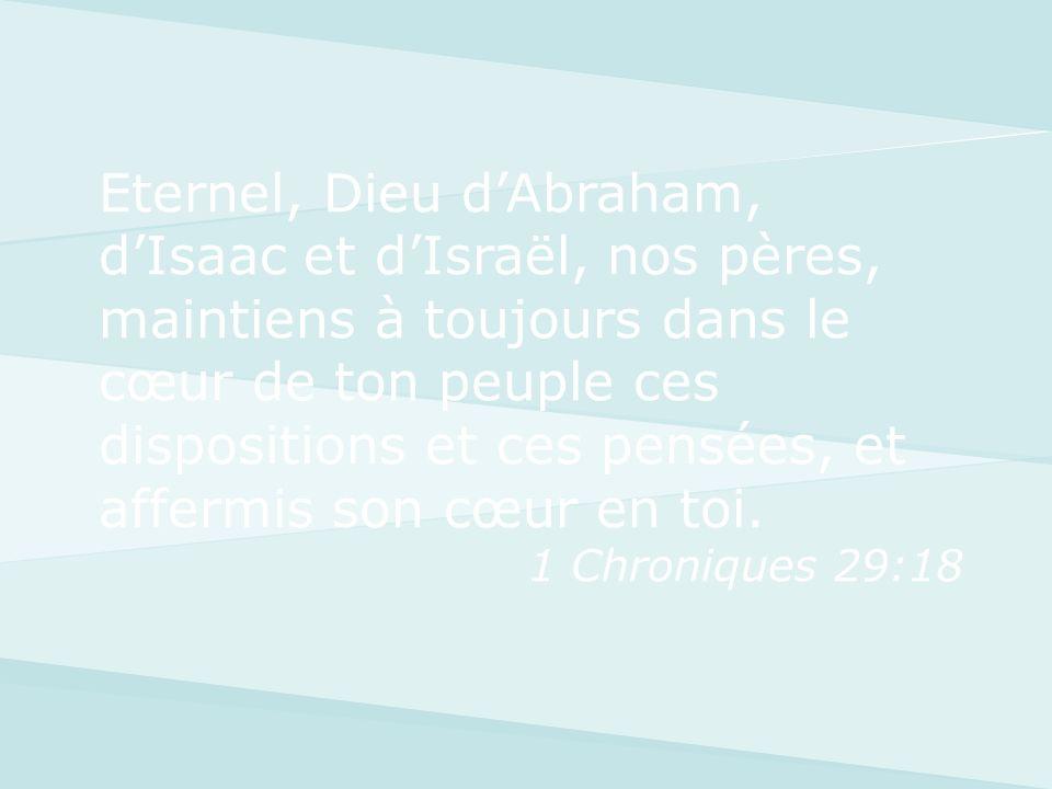Eternel, Dieu d'Abraham, d'Isaac et d'Israël, nos pères, maintiens à toujours dans le cœur de ton peuple ces dispositions et ces pensées, et affermis son cœur en toi.