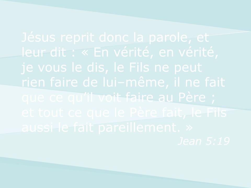 Jésus reprit donc la parole, et leur dit : « En vérité, en vérité, je vous le dis, le Fils ne peut rien faire de lui–même, il ne fait que ce qu'il voit faire au Père ; et tout ce que le Père fait, le Fils aussi le fait pareillement. »