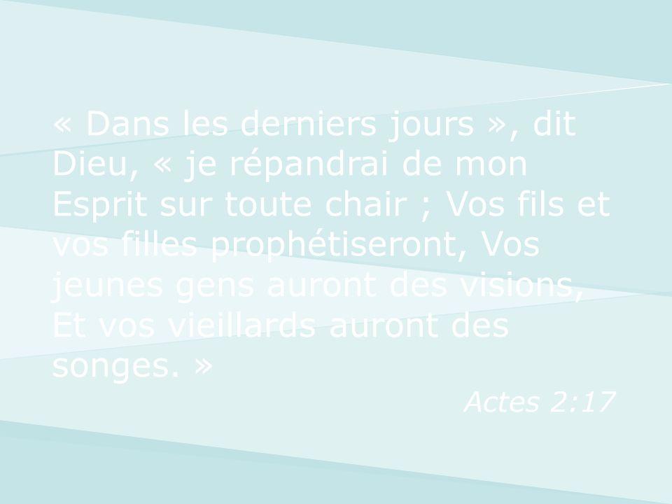 « Dans les derniers jours », dit Dieu, « je répandrai de mon Esprit sur toute chair ; Vos fils et vos filles prophétiseront, Vos jeunes gens auront des visions, Et vos vieillards auront des songes. »