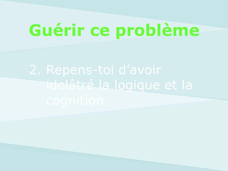 Guérir ce problème 2. Repens-toi d'avoir idolâtré la logique et la cognition.