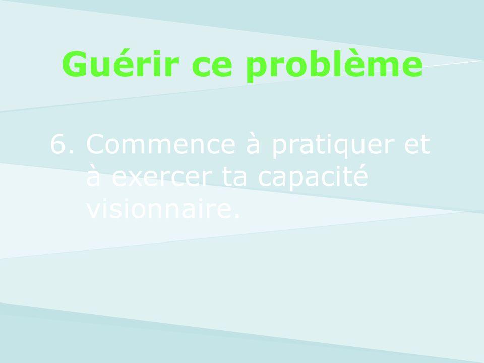 Guérir ce problème 6. Commence à pratiquer et à exercer ta capacité visionnaire.