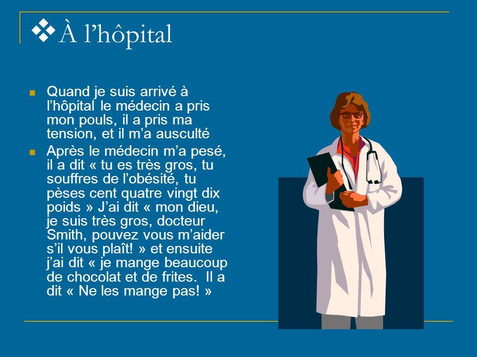 À l'hôpital Quand je suis arrivé à l'hôpital le médecin a pris mon pouls, il a pris ma tension, et il m'a ausculté.