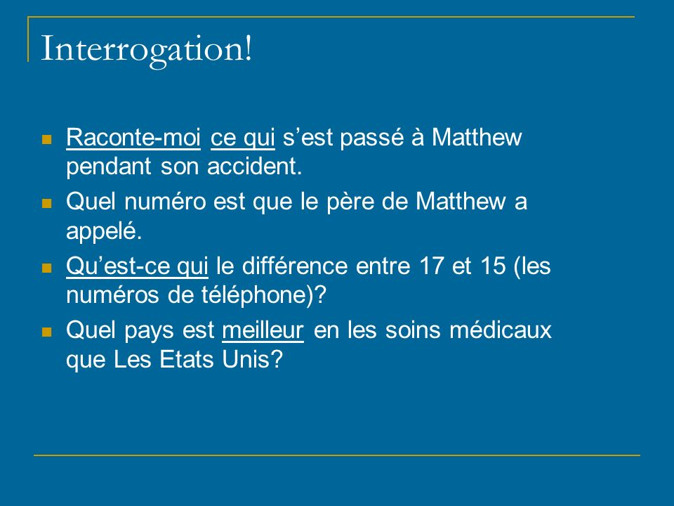 Interrogation! Raconte-moi ce qui s'est passé à Matthew pendant son accident. Quel numéro est que le père de Matthew a appelé.