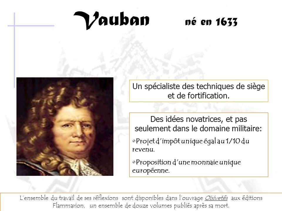 Vauban né en 1633 Un spécialiste des techniques de siège et de fortification. Des idées novatrices, et pas seulement dans le domaine militaire: