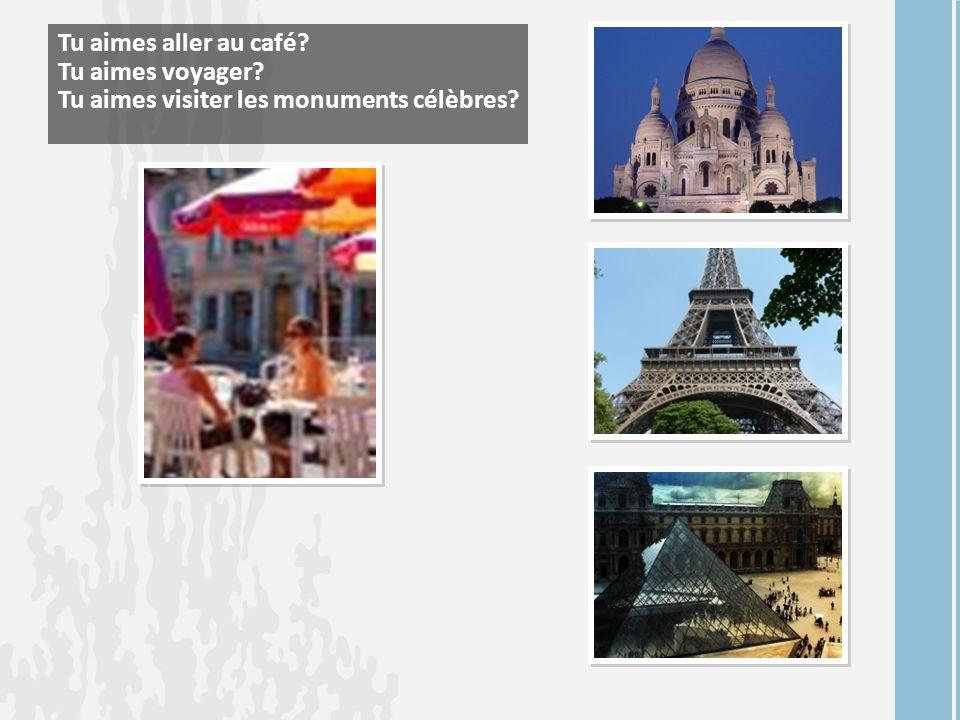 Tu aimes aller au café Tu aimes voyager Tu aimes visiter les monuments célèbres