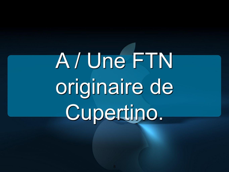 A / Une FTN originaire de Cupertino.