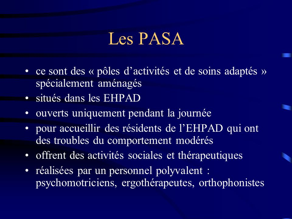 Les PASAce sont des « pôles d'activités et de soins adaptés » spécialement aménagés. situés dans les EHPAD.