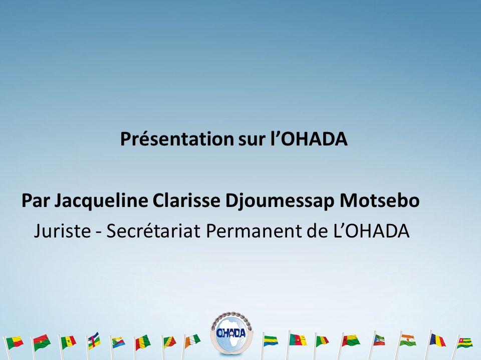 Présentation sur l'OHADA Par Jacqueline Clarisse Djoumessap Motsebo Juriste - Secrétariat Permanent de L'OHADA