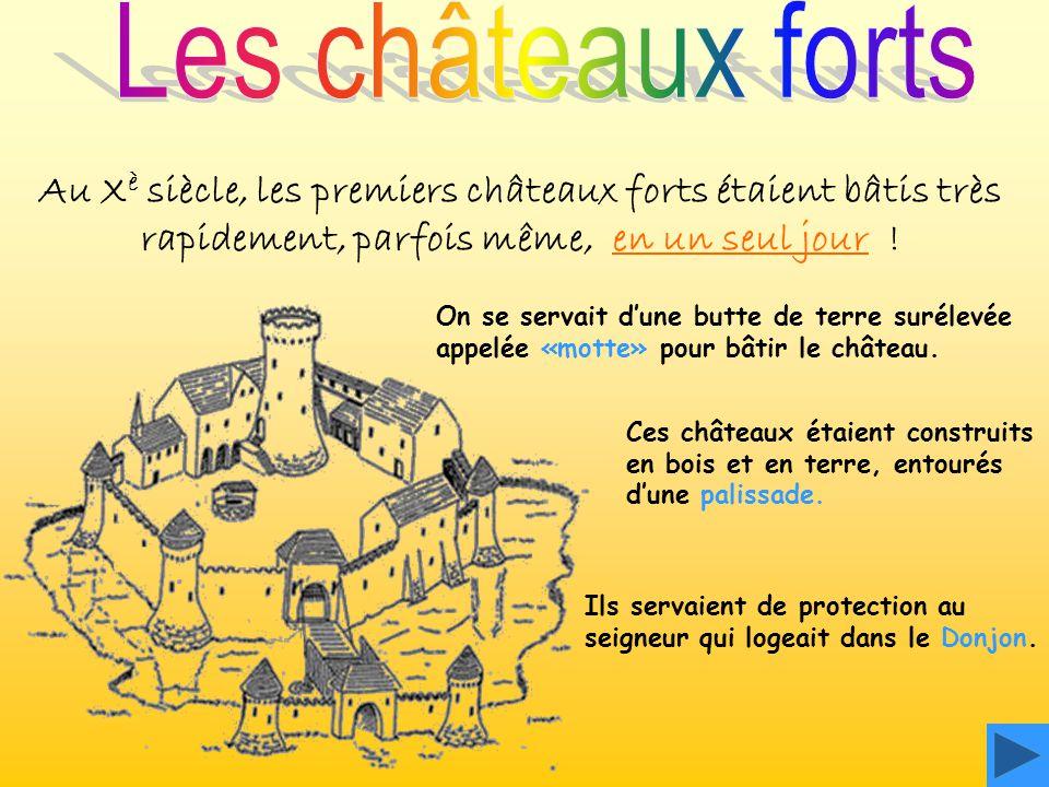 Les châteaux forts Au Xè siècle, les premiers châteaux forts étaient bâtis très rapidement, parfois même, en un seul jour !