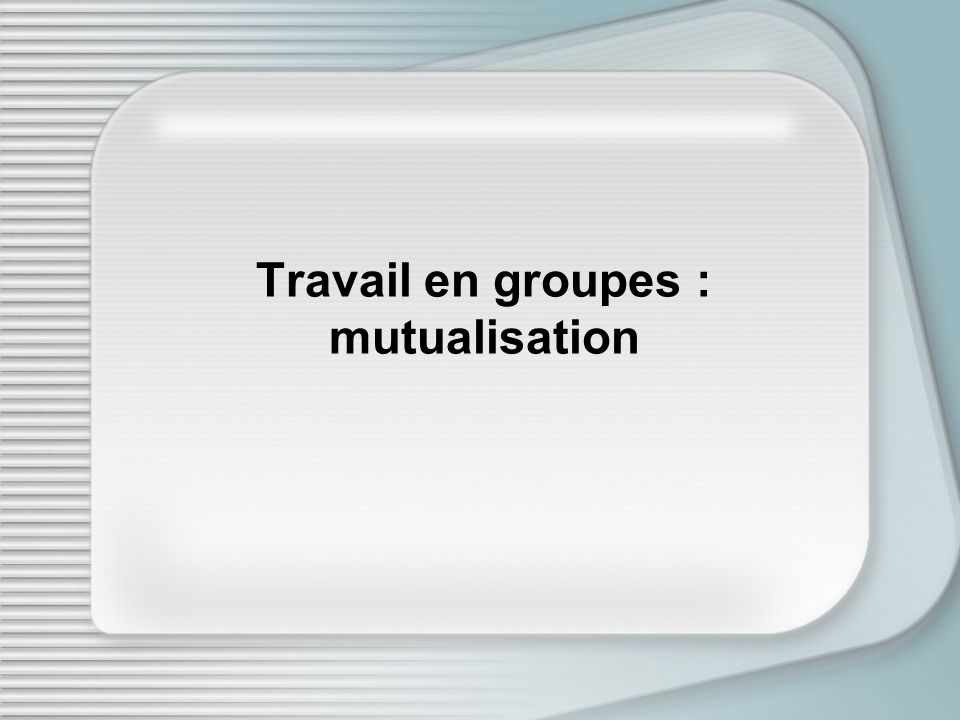 Travail en groupes : mutualisation