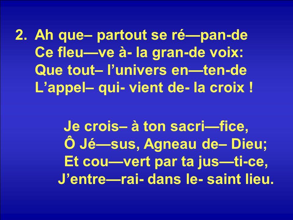 Ah que– partout se ré—pan-de Ce fleu—ve à- la gran-de voix: Que tout– l'univers en—ten-de L'appel– qui- vient de- la croix !