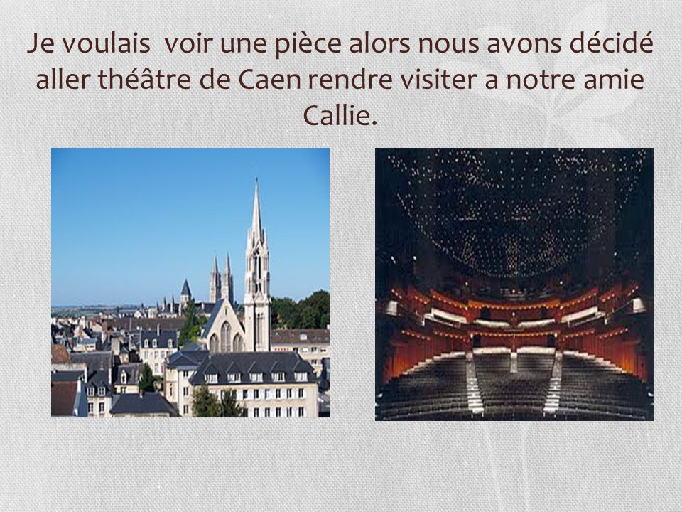 Je voulais voir une pièce alors nous avons décidé aller théâtre de Caen rendre visiter a notre amie Callie.