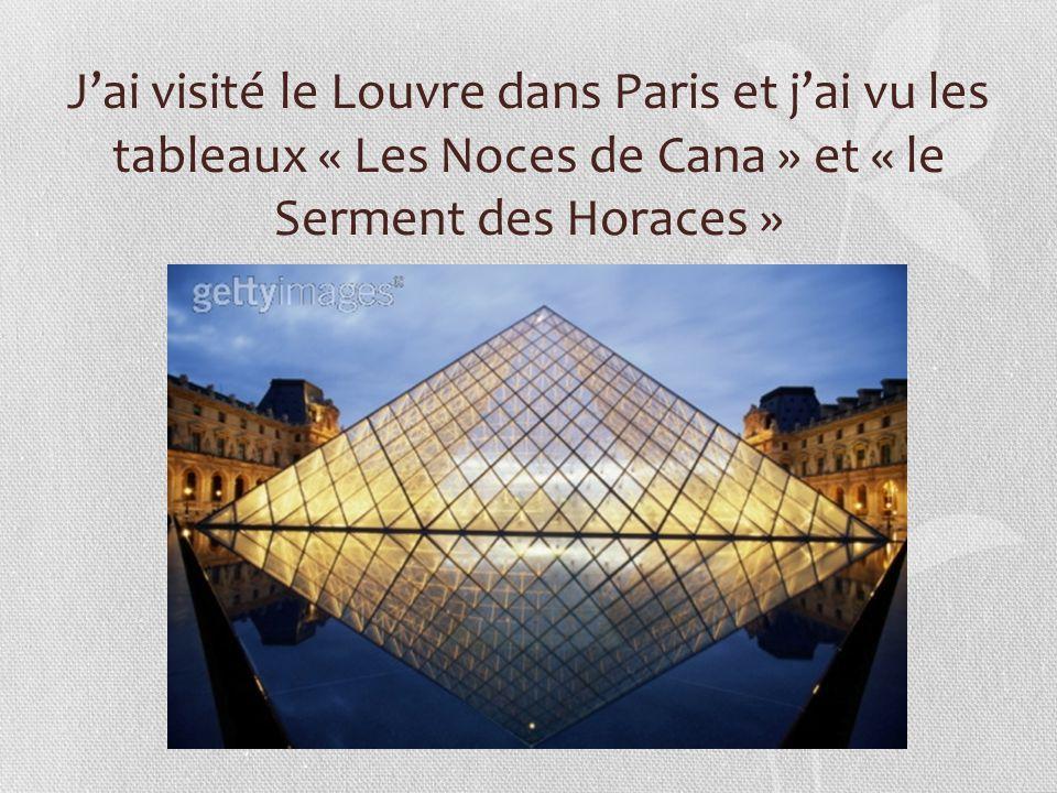 J'ai visité le Louvre dans Paris et j'ai vu les tableaux « Les Noces de Cana » et « le Serment des Horaces »