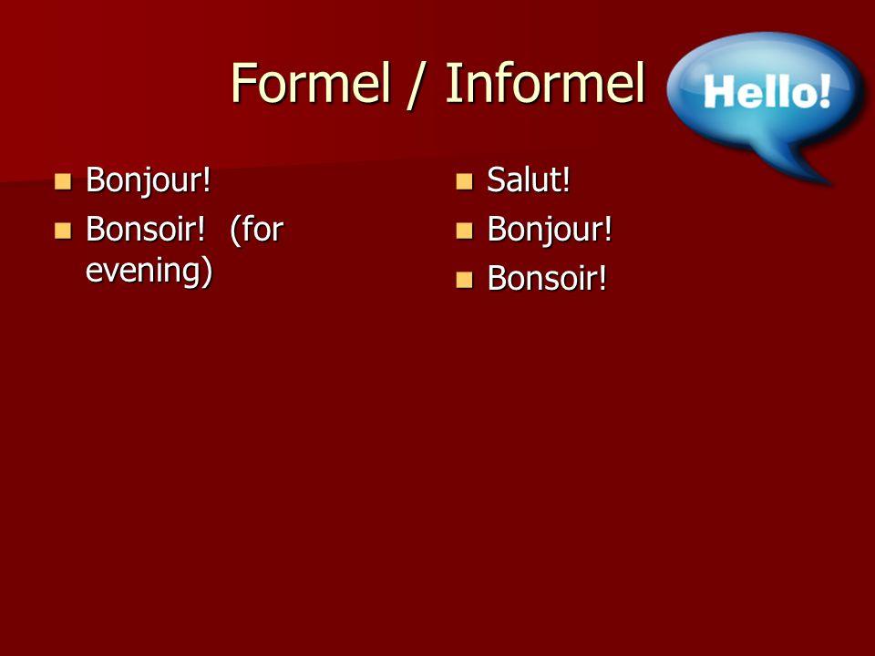Formel / Informel Bonjour! Bonsoir! (for evening) Salut! Bonjour!