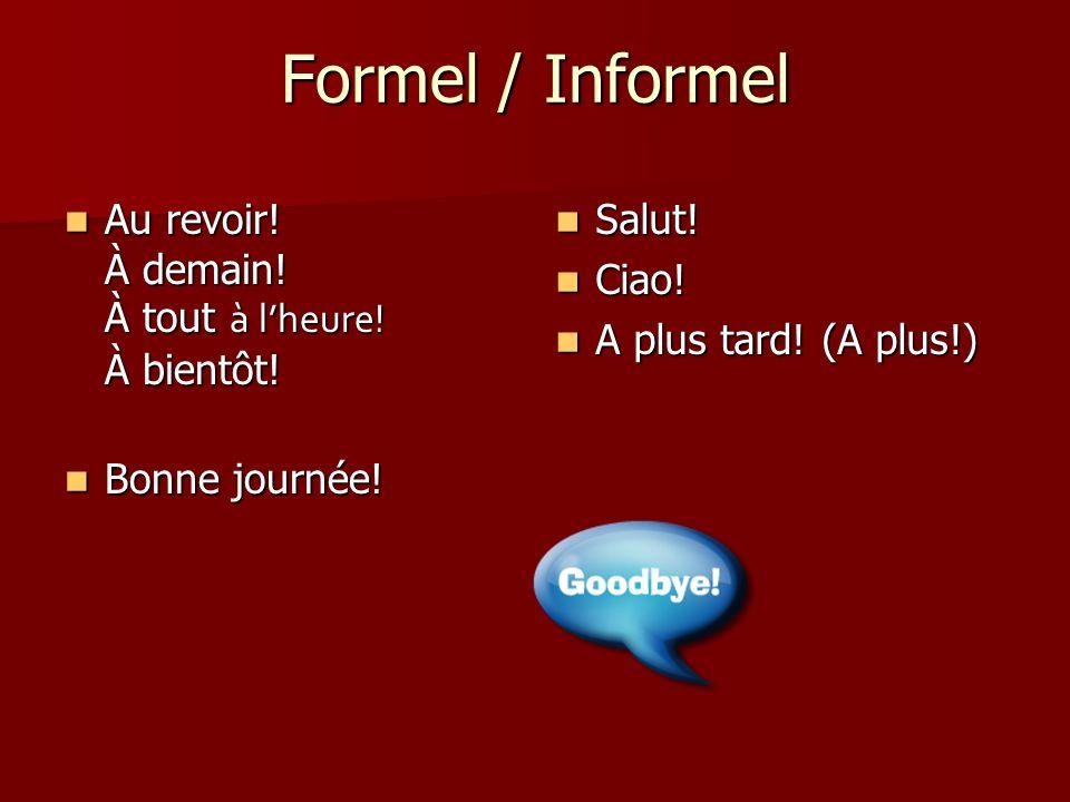 Formel / Informel Au revoir! À demain! À tout à l'heure! À bientôt!