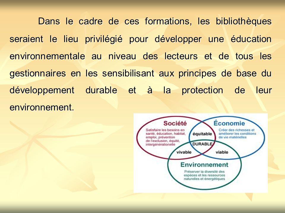 Dans le cadre de ces formations, les bibliothèques seraient le lieu privilégié pour développer une éducation environnementale au niveau des lecteurs et de tous les gestionnaires en les sensibilisant aux principes de base du développement durable et à la protection de leur environnement.