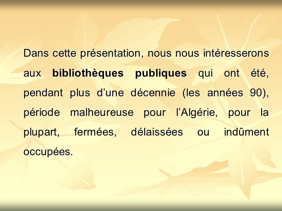 Dans cette présentation, nous nous intéresserons aux bibliothèques publiques qui ont été, pendant plus d'une décennie (les années 90), période malheureuse pour l'Algérie, pour la plupart, fermées, délaissées ou indûment occupées.