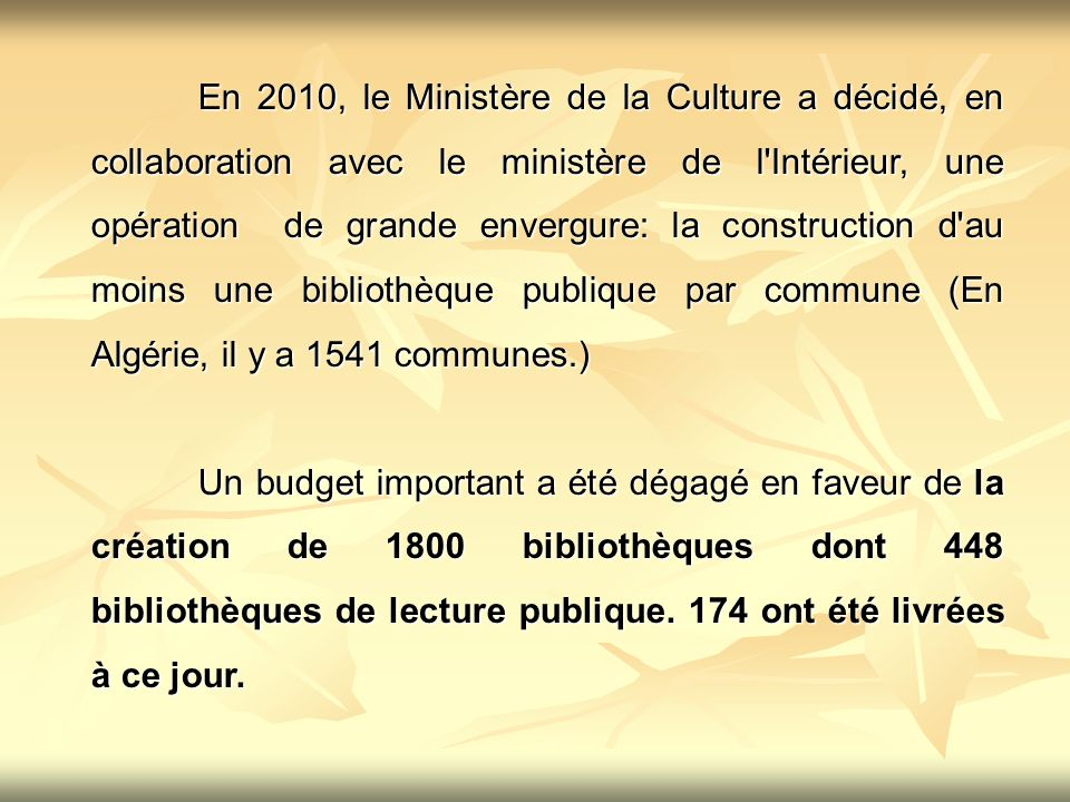 En 2010, le Ministère de la Culture a décidé, en collaboration avec le ministère de l Intérieur, une opération de grande envergure: la construction d au moins une bibliothèque publique par commune (En Algérie, il y a 1541 communes.)