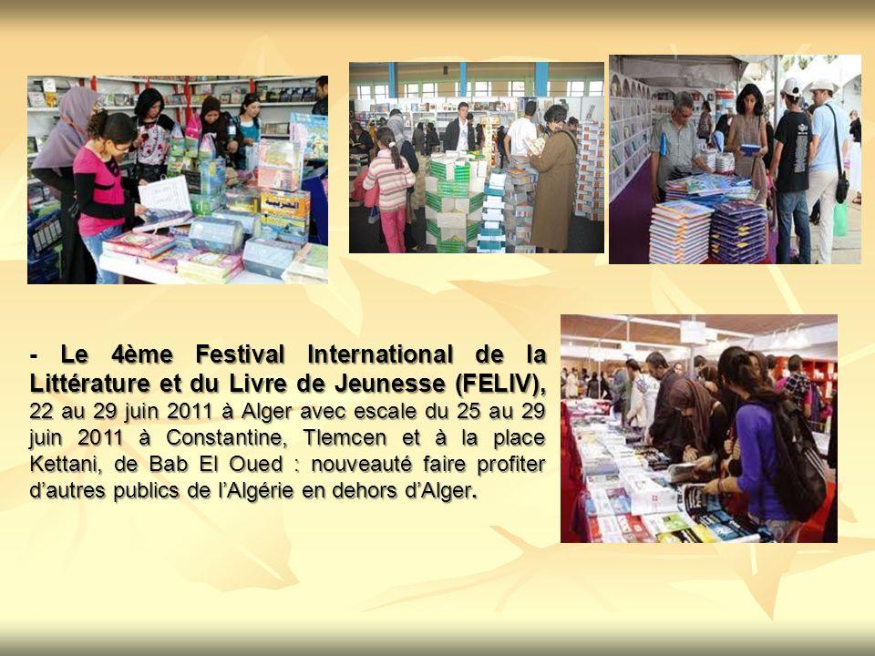 - Le 4ème Festival International de la Littérature et du Livre de Jeunesse (FELIV), 22 au 29 juin 2011 à Alger avec escale du 25 au 29 juin 2011 à Constantine, Tlemcen et à la place Kettani, de Bab El Oued : nouveauté faire profiter d'autres publics de l'Algérie en dehors d'Alger.