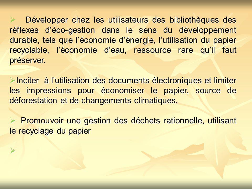 Développer chez les utilisateurs des bibliothèques des réflexes d'éco-gestion dans le sens du développement durable, tels que l'économie d'énergie, l'utilisation du papier recyclable, l'économie d'eau, ressource rare qu'il faut préserver.