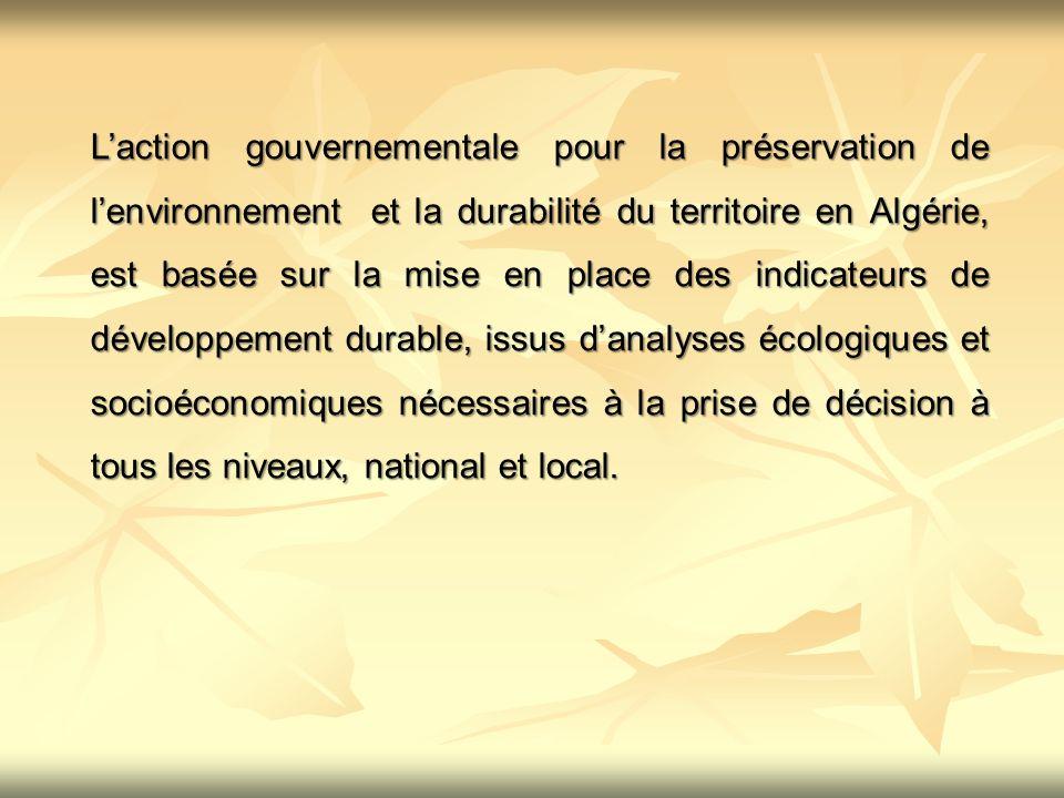 L'action gouvernementale pour la préservation de l'environnement et la durabilité du territoire en Algérie, est basée sur la mise en place des indicateurs de développement durable, issus d'analyses écologiques et socioéconomiques nécessaires à la prise de décision à tous les niveaux, national et local.
