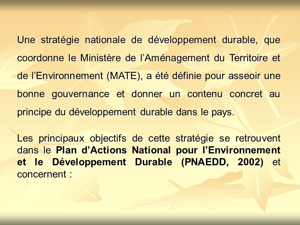 Une stratégie nationale de développement durable, que coordonne le Ministère de l'Aménagement du Territoire et de l'Environnement (MATE), a été définie pour asseoir une bonne gouvernance et donner un contenu concret au principe du développement durable dans le pays.
