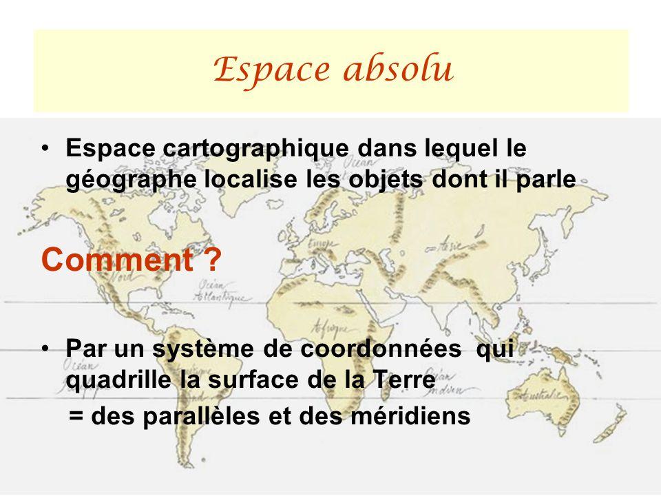 Espace absolu Espace cartographique dans lequel le géographe localise les objets dont il parle. Comment