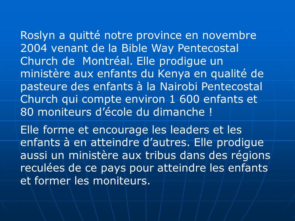 Roslyn a quitté notre province en novembre 2004 venant de la Bible Way Pentecostal Church de Montréal. Elle prodigue un ministère aux enfants du Kenya en qualité de pasteure des enfants à la Nairobi Pentecostal Church qui compte environ 1 600 enfants et 80 moniteurs d'école du dimanche !