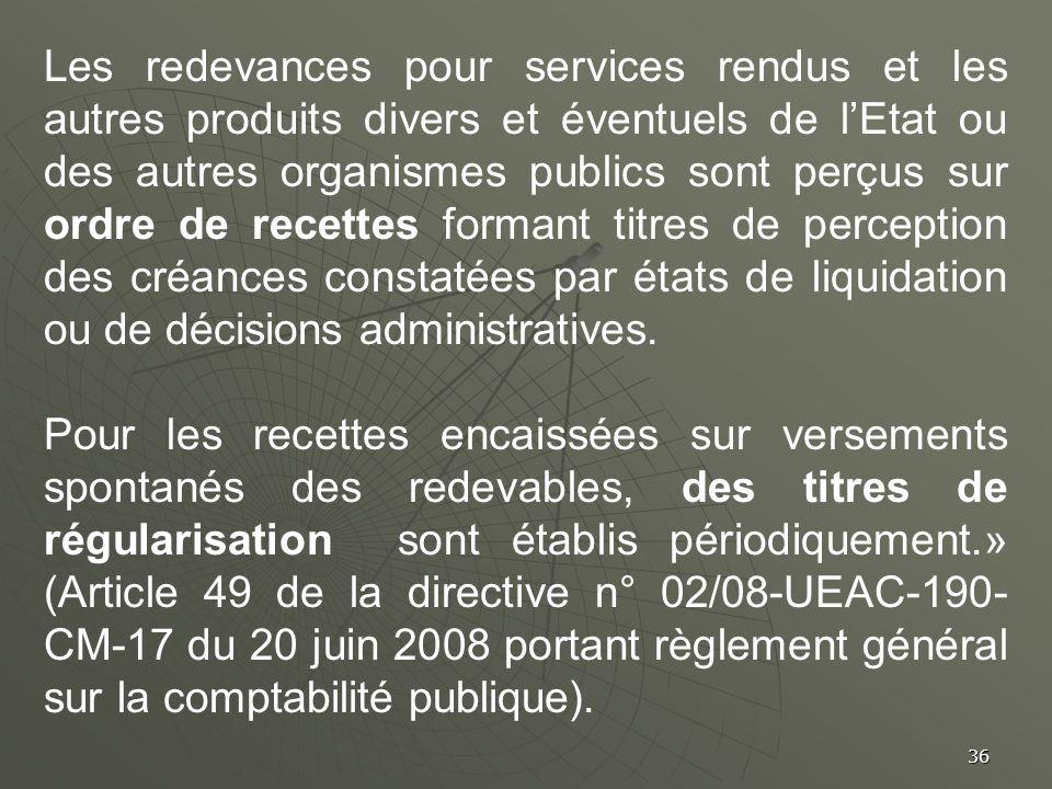 Les redevances pour services rendus et les autres produits divers et éventuels de l'Etat ou des autres organismes publics sont perçus sur ordre de recettes formant titres de perception des créances constatées par états de liquidation ou de décisions administratives.