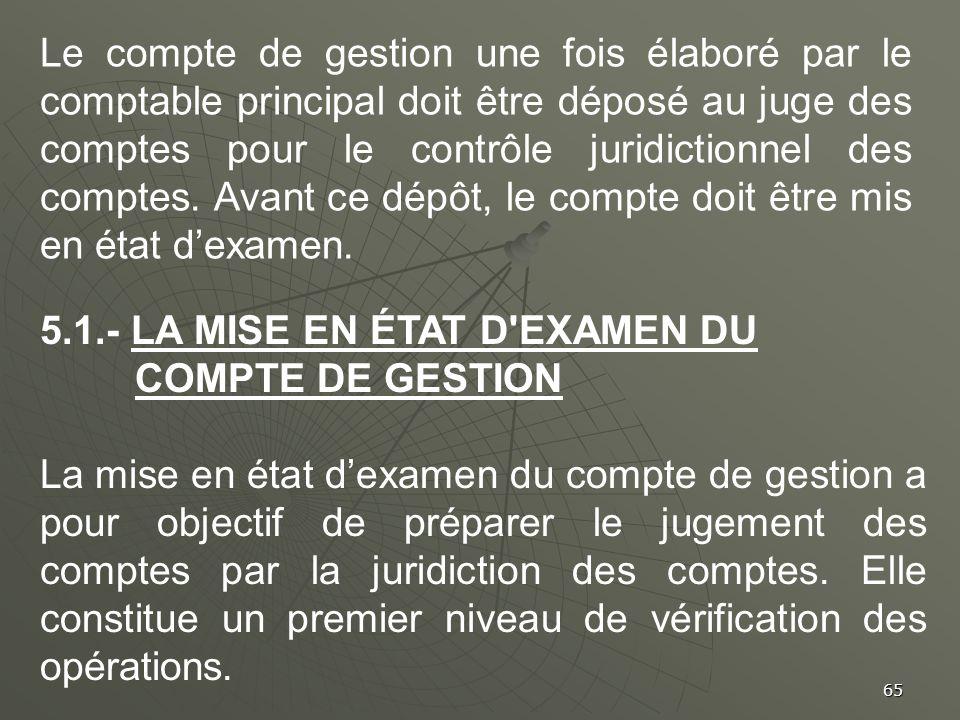 Le compte de gestion une fois élaboré par le comptable principal doit être déposé au juge des comptes pour le contrôle juridictionnel des comptes. Avant ce dépôt, le compte doit être mis en état d'examen.