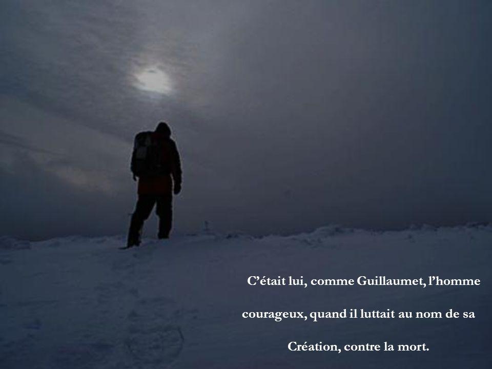 C'était lui, comme Guillaumet, l'homme courageux, quand il luttait au nom de sa Création, contre la mort.