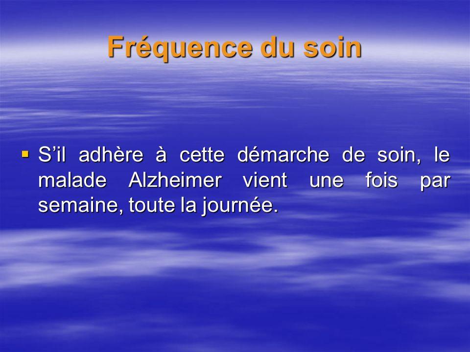 Fréquence du soin S'il adhère à cette démarche de soin, le malade Alzheimer vient une fois par semaine, toute la journée.
